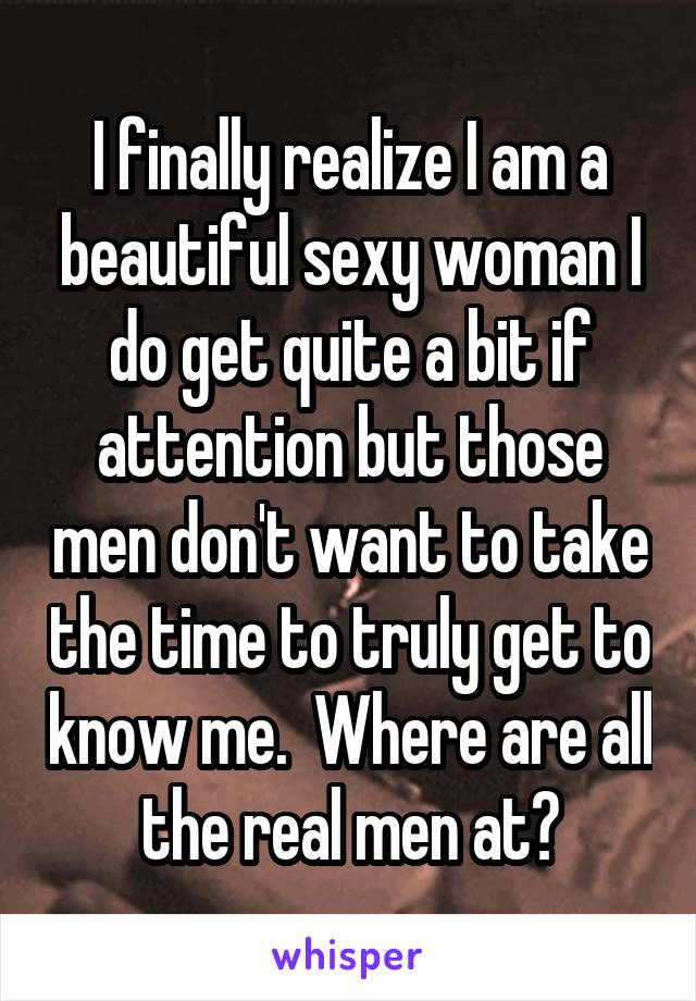 I finally realize I am a beautiful sexy woman I do get quite a bit if attention but those men don't want to take the time to truly get to know me.  Where are all the real men at?