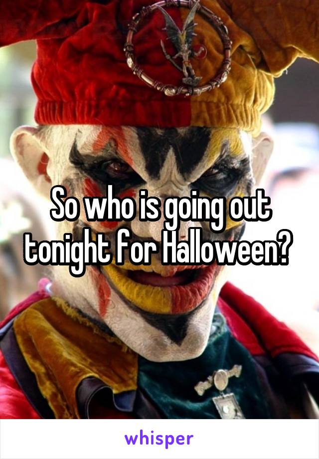 So who is going out tonight for Halloween?