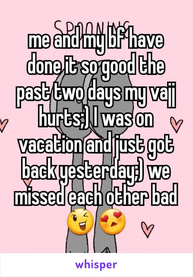 me and my bf have done it so good the past two days my vajj hurts;) I was on vacation and just got back yesterday;) we missed each other bad😉😍
