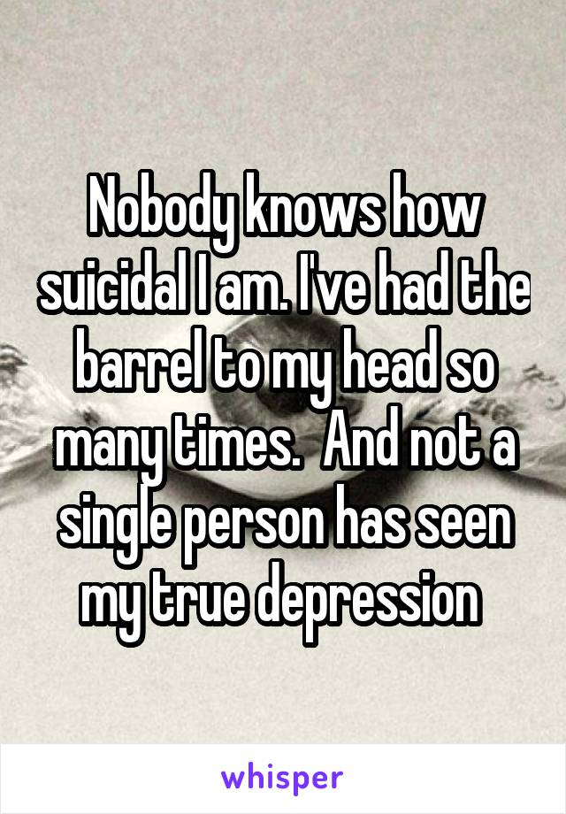 Nobody knows how suicidal I am. I've had the barrel to my head so many times.  And not a single person has seen my true depression