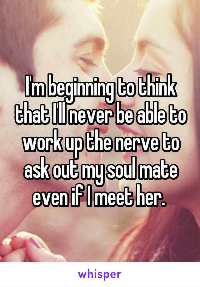 I'm beginning to think that I'll never be able to work up the nerve to ask out my soul mate even if I meet her.