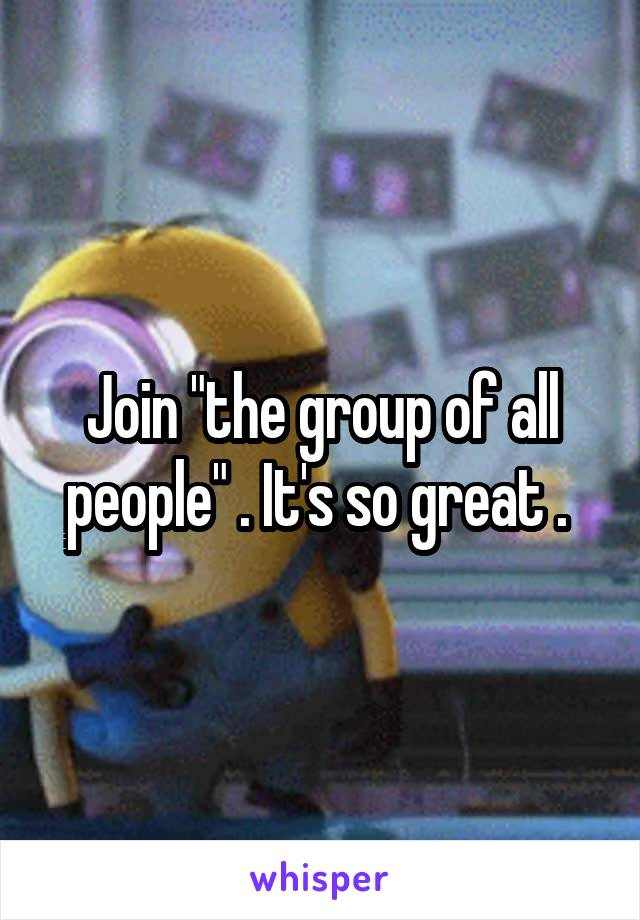 "Join ""the group of all people"" . It's so great ."