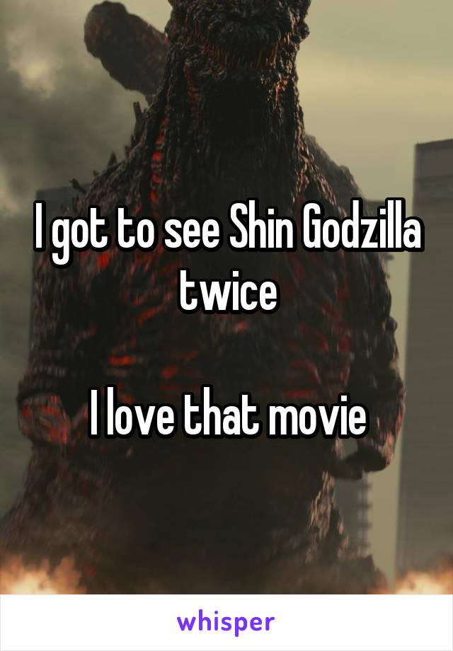 I got to see Shin Godzilla twice  I love that movie