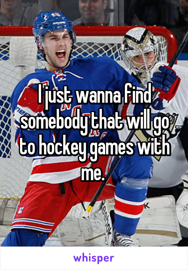 I just wanna find somebody that will go to hockey games with me.
