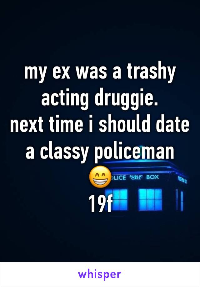 my ex was a trashy acting druggie.  next time i should date a classy policeman  😁  19f