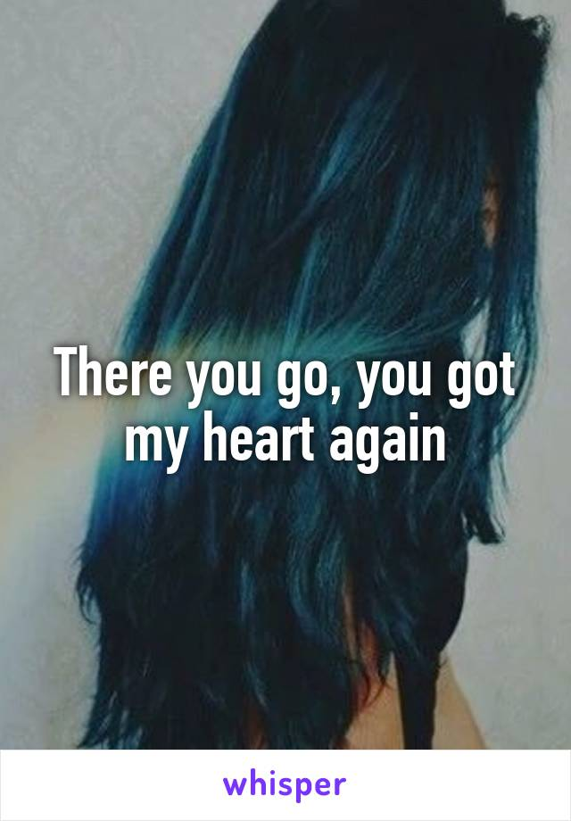 There you go, you got my heart again