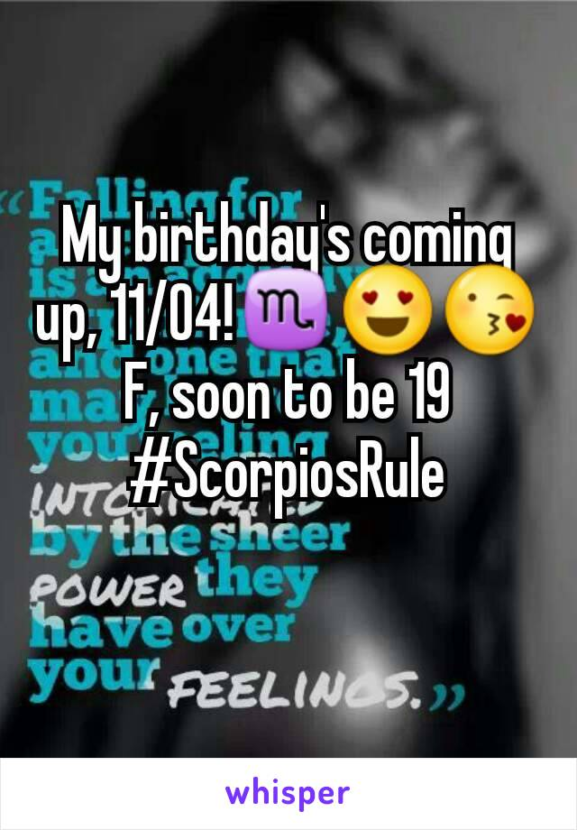 My birthday's coming up, 11/04!♏😍😘 F, soon to be 19 #ScorpiosRule