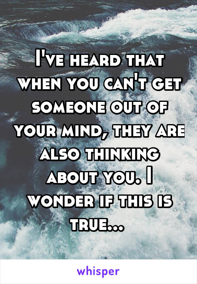 I've heard that when you can't get someone out of your mind, they are also thinking about you. I wonder if this is true...