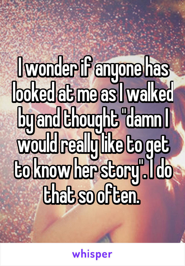 """I wonder if anyone has looked at me as I walked by and thought """"damn I would really like to get to know her story"""". I do that so often."""