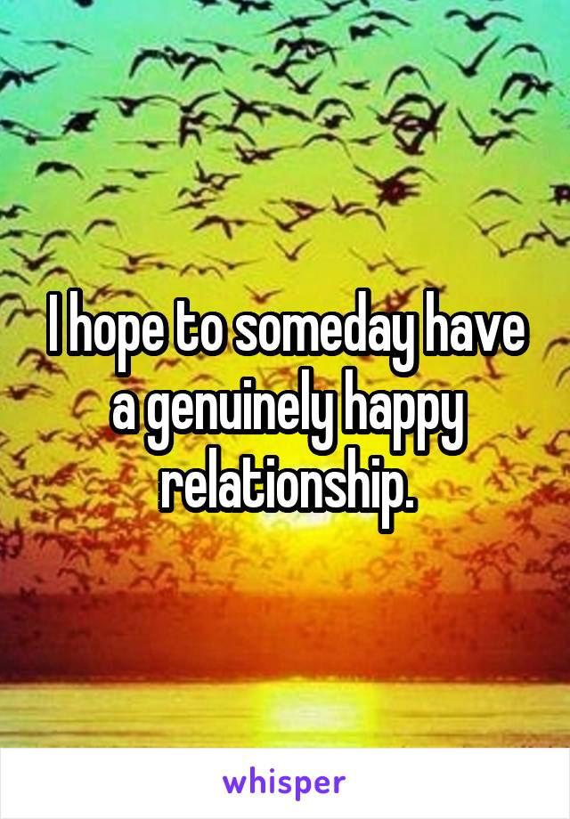 I hope to someday have a genuinely happy relationship.