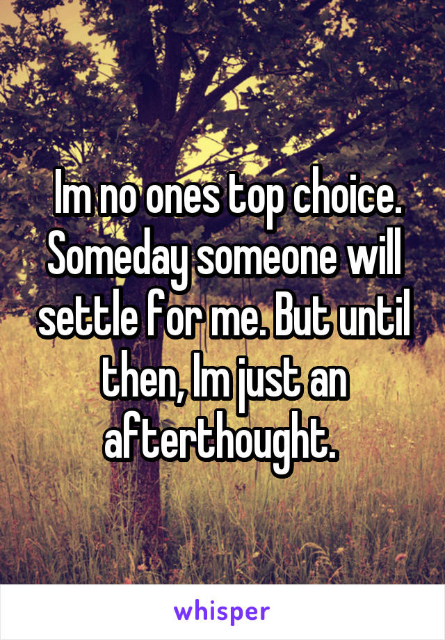Im no ones top choice. Someday someone will settle for me. But until then, Im just an afterthought.