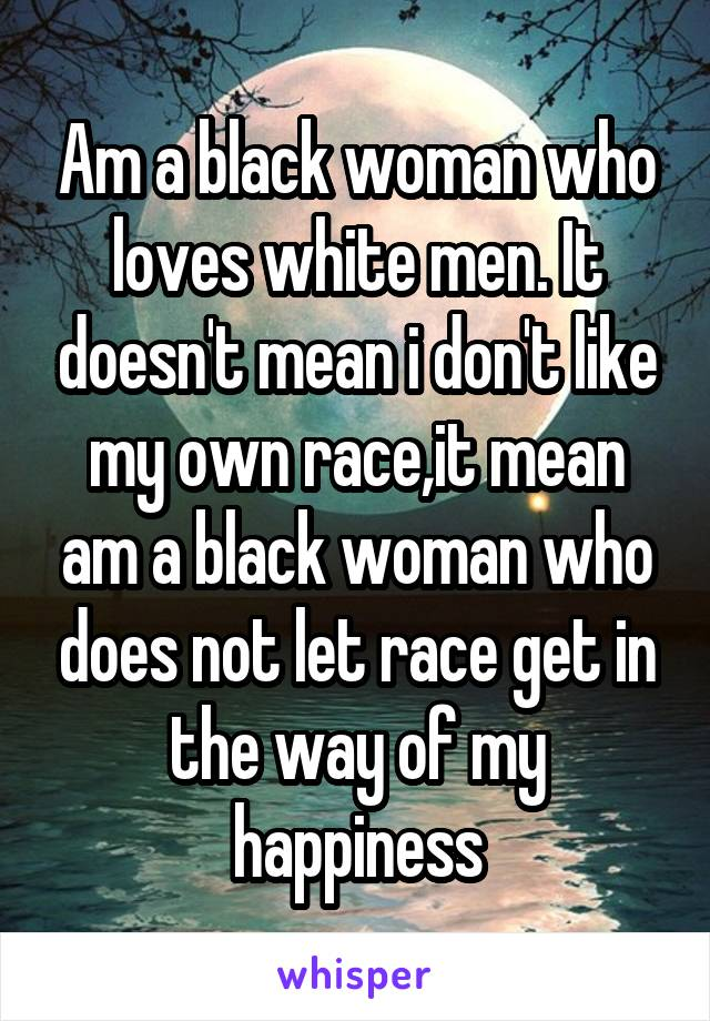 Am a black woman who loves white men. It doesn't mean i don't like my own race,it mean am a black woman who does not let race get in the way of my happiness