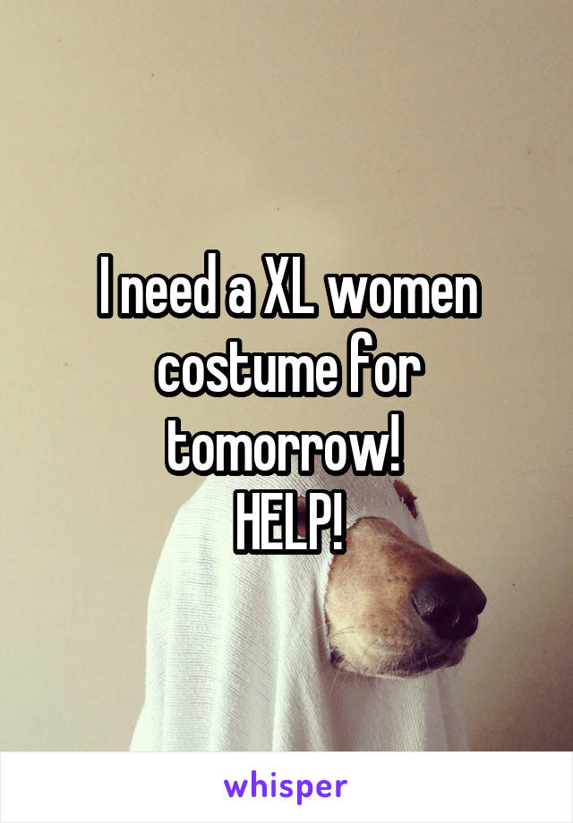 I need a XL women costume for tomorrow!  HELP!