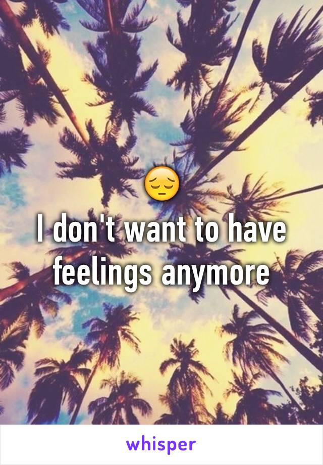 😔 I don't want to have feelings anymore