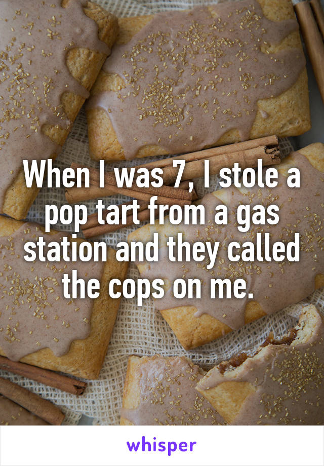 When I was 7, I stole a pop tart from a gas station and they called the cops on me.