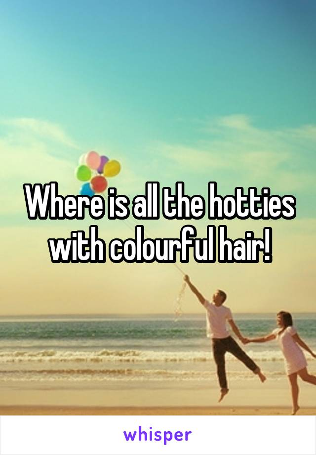 Where is all the hotties with colourful hair!