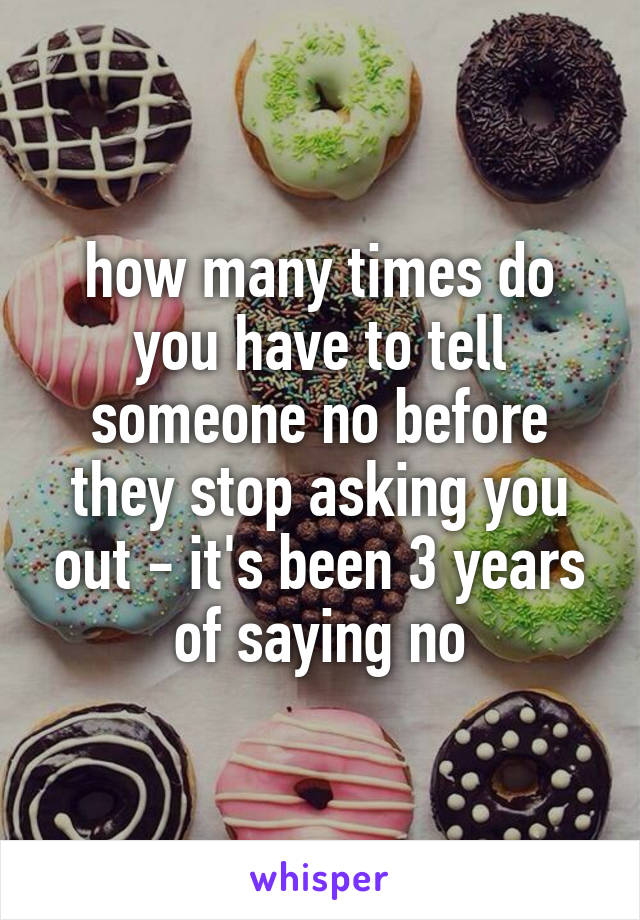 how many times do you have to tell someone no before they stop asking you out - it's been 3 years of saying no