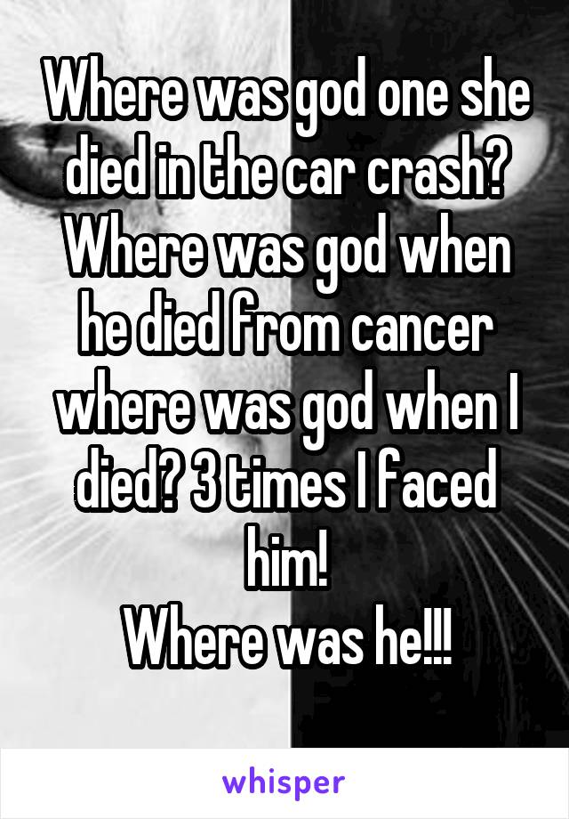 Where was god one she died in the car crash? Where was god when he died from cancer where was god when I died? 3 times I faced him! Where was he!!!
