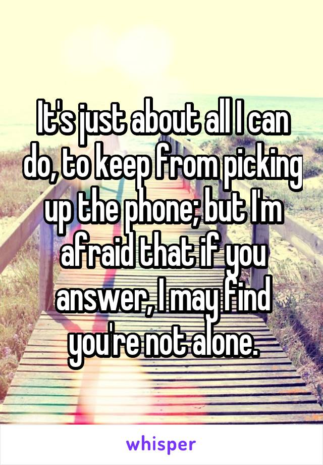 It's just about all I can do, to keep from picking up the phone; but I'm afraid that if you answer, I may find you're not alone.