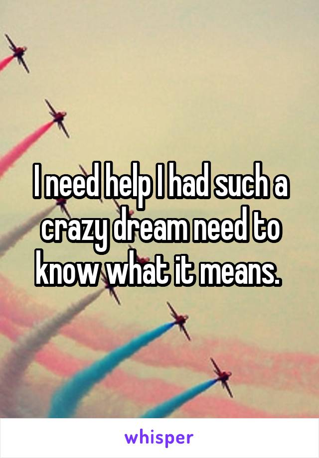 I need help I had such a crazy dream need to know what it means.
