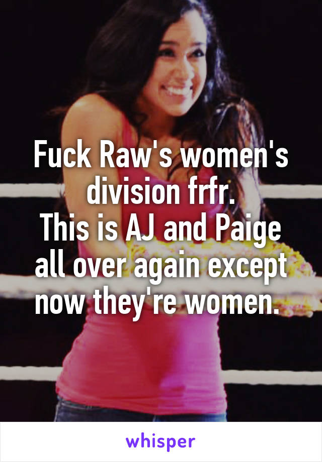 Fuck Raw's women's division frfr. This is AJ and Paige all over again except now they're women.