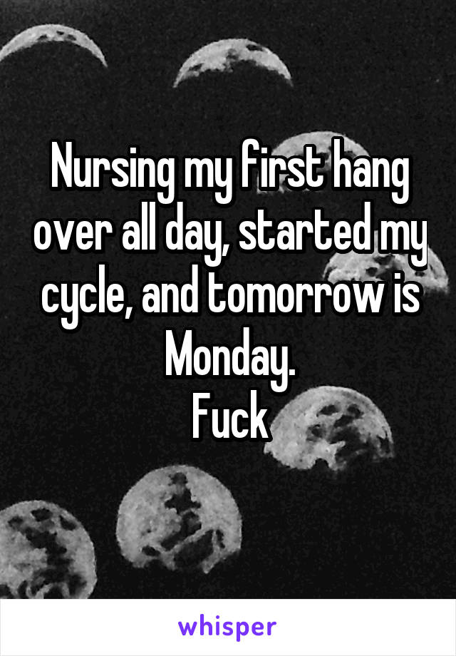 Nursing my first hang over all day, started my cycle, and tomorrow is Monday. Fuck