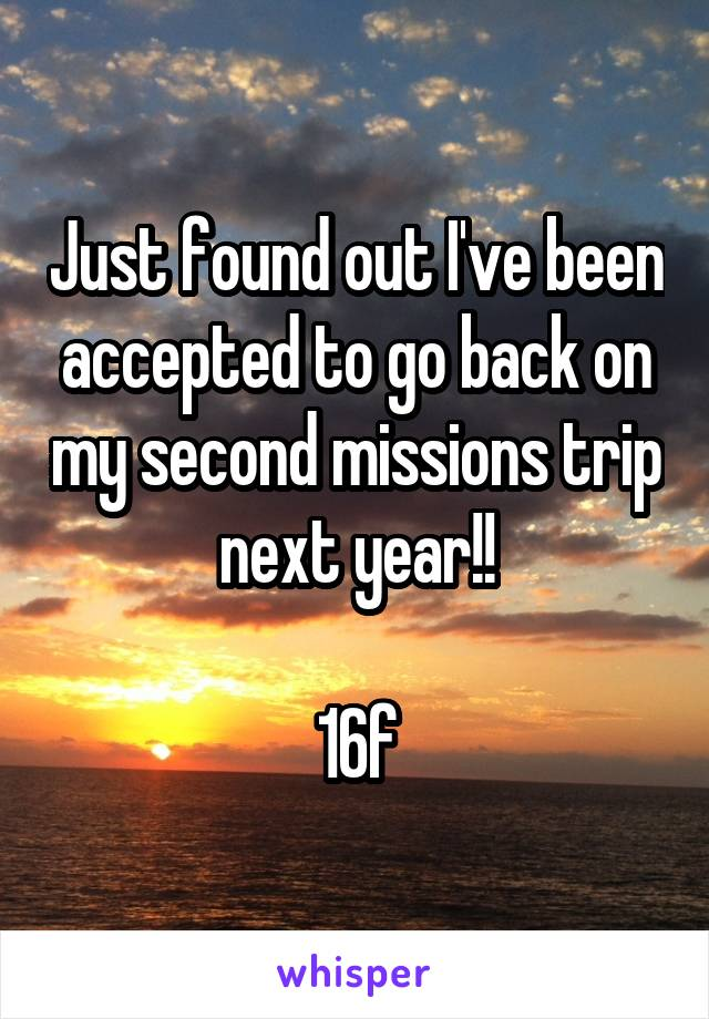Just found out I've been accepted to go back on my second missions trip next year!!  16f