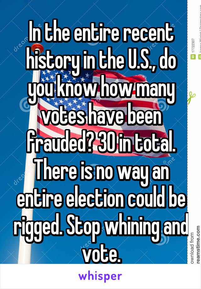 In the entire recent history in the U.S., do you know how many votes have been frauded? 30 in total. There is no way an entire election could be rigged. Stop whining and vote.