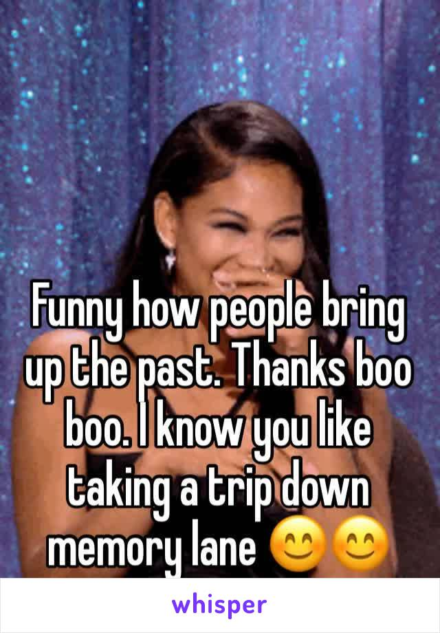 Funny how people bring up the past. Thanks boo boo. I know you like taking a trip down memory lane 😊😊