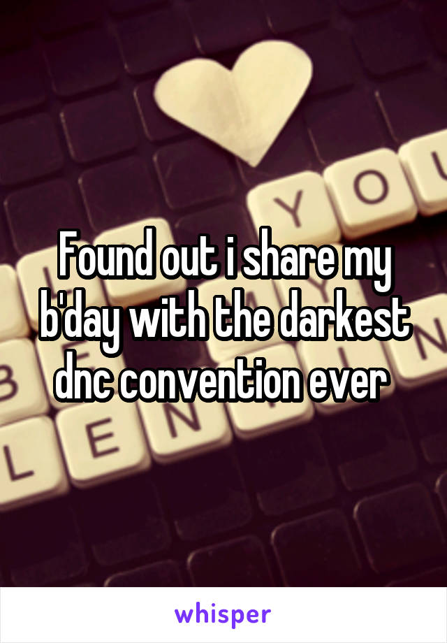 Found out i share my b'day with the darkest dnc convention ever