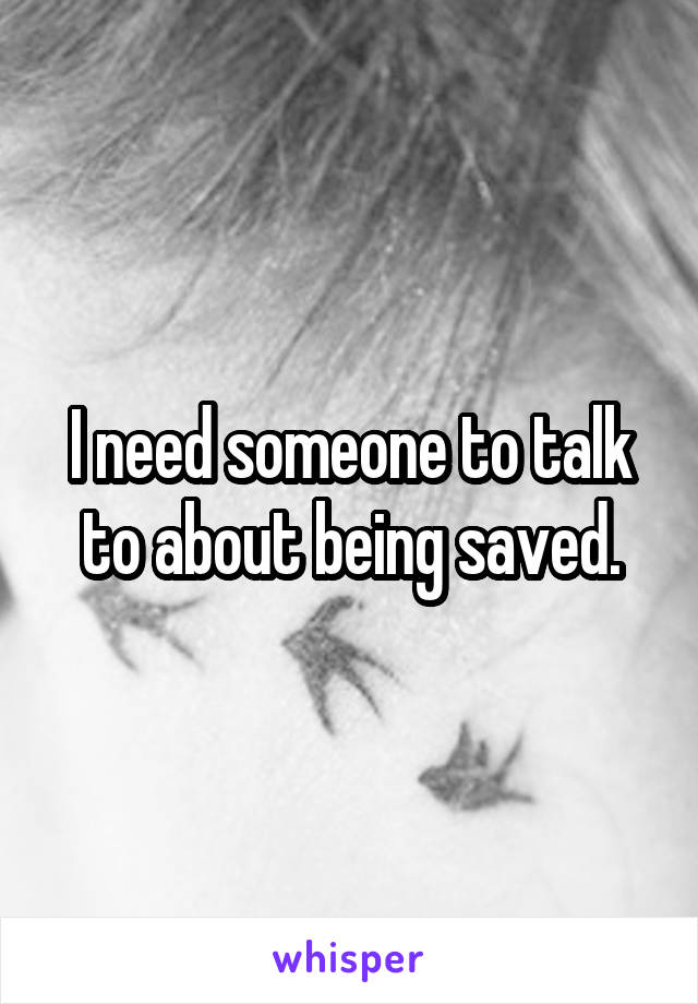 I need someone to talk to about being saved.