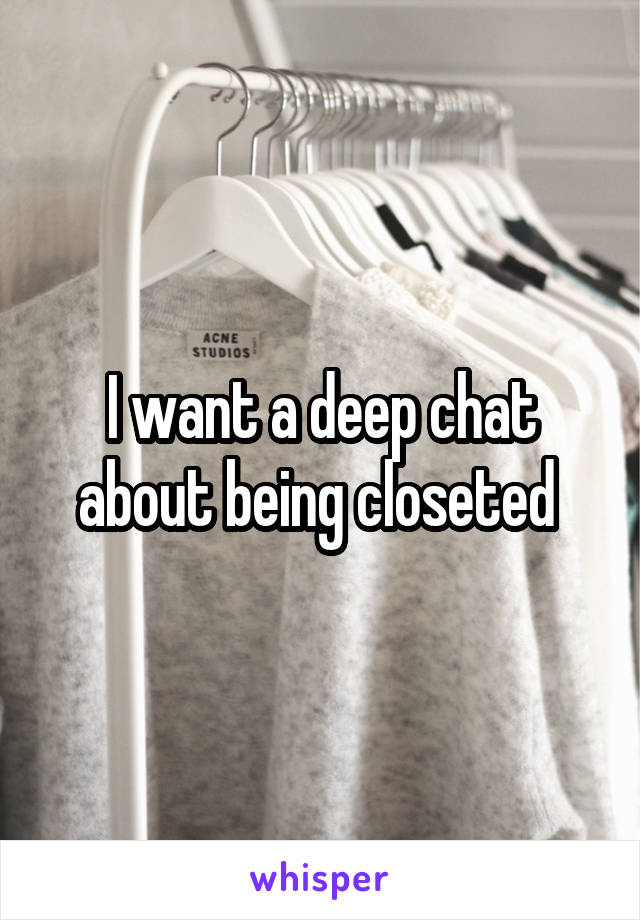 I want a deep chat about being closeted
