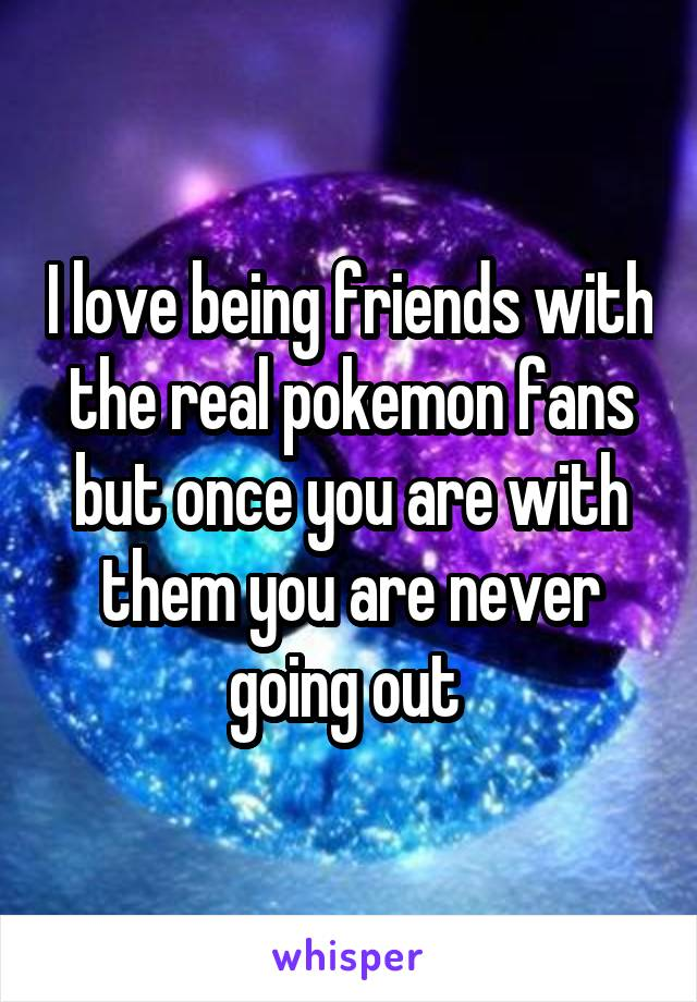 I love being friends with the real pokemon fans but once you are with them you are never going out