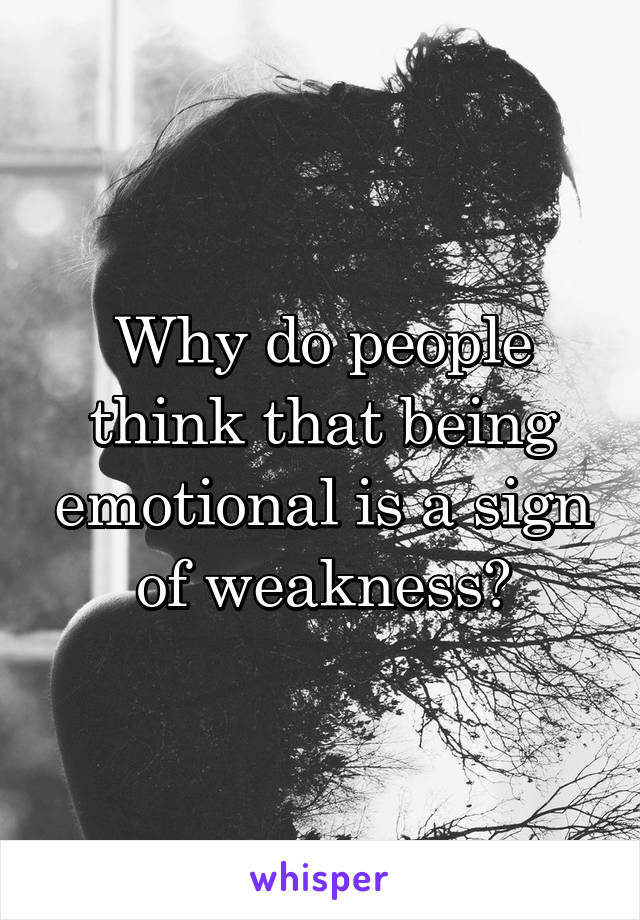 Why do people think that being emotional is a sign of weakness?