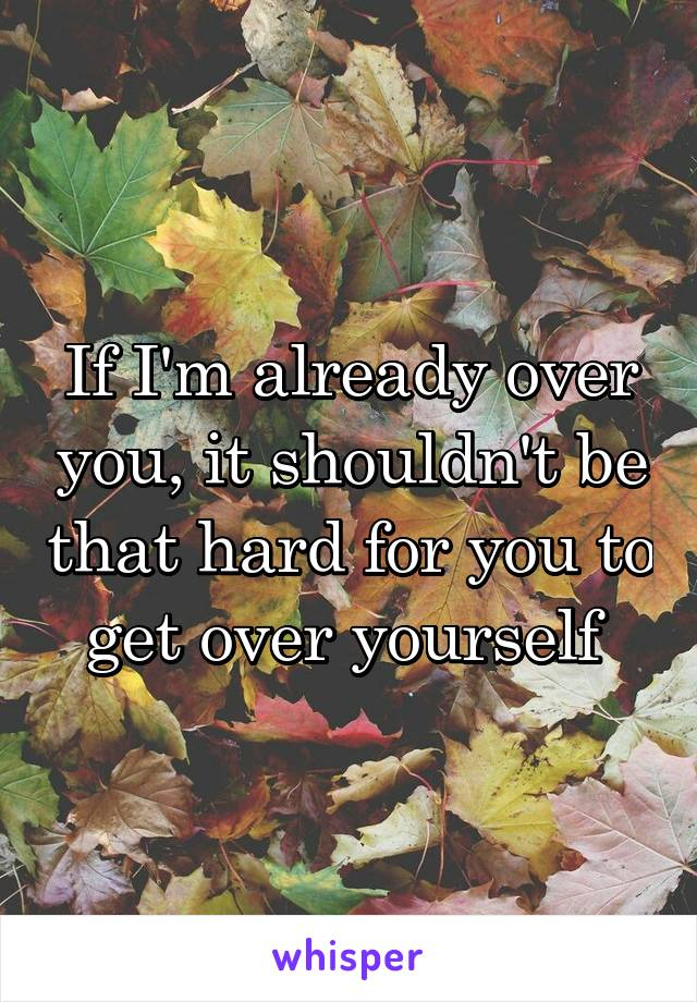 If I'm already over you, it shouldn't be that hard for you to get over yourself