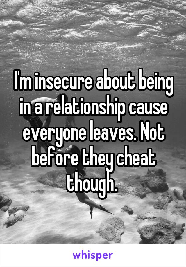 I'm insecure about being in a relationship cause everyone leaves. Not before they cheat though.