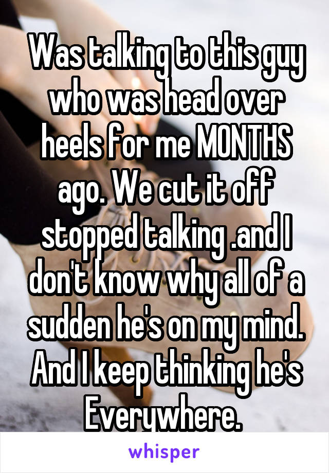 Was talking to this guy who was head over heels for me MONTHS ago. We cut it off stopped talking .and I don't know why all of a sudden he's on my mind. And I keep thinking he's Everywhere.