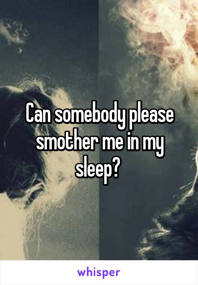 Can somebody please smother me in my sleep?