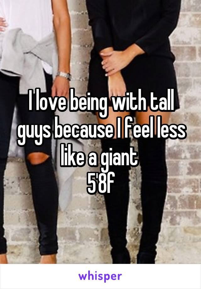 I love being with tall guys because I feel less like a giant  5'8f