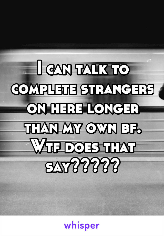 I can talk to complete strangers on here longer than my own bf. Wtf does that say?????