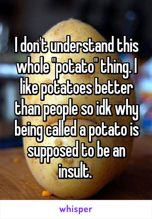 "I don't understand this whole ""potato"" thing. I like potatoes better than people so idk why being called a potato is supposed to be an insult."