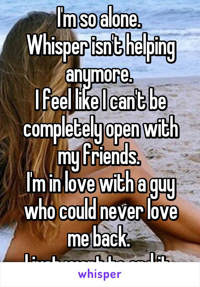 I'm so alone.  Whisper isn't helping anymore.  I feel like I can't be completely open with my friends.  I'm in love with a guy who could never love me back.  I just want to end it.
