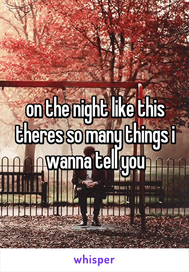 on the night like this theres so many things i wanna tell you