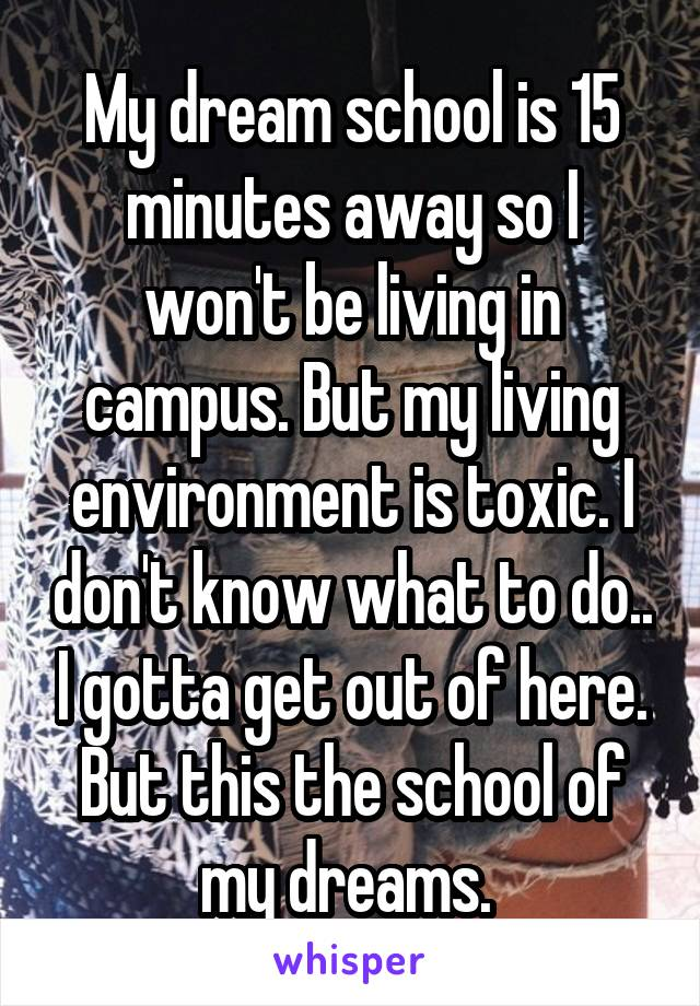 My dream school is 15 minutes away so I won't be living in campus. But my living environment is toxic. I don't know what to do.. I gotta get out of here. But this the school of my dreams.