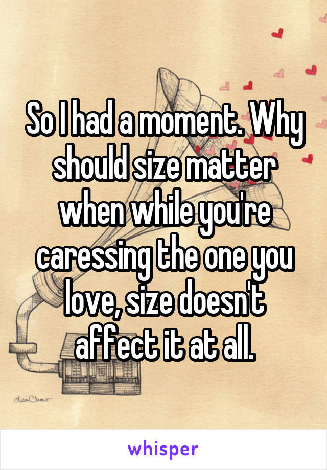 So I had a moment. Why should size matter when while you're caressing the one you love, size doesn't affect it at all.