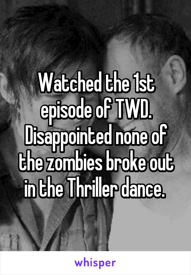 Watched the 1st episode of TWD. Disappointed none of the zombies broke out in the Thriller dance.