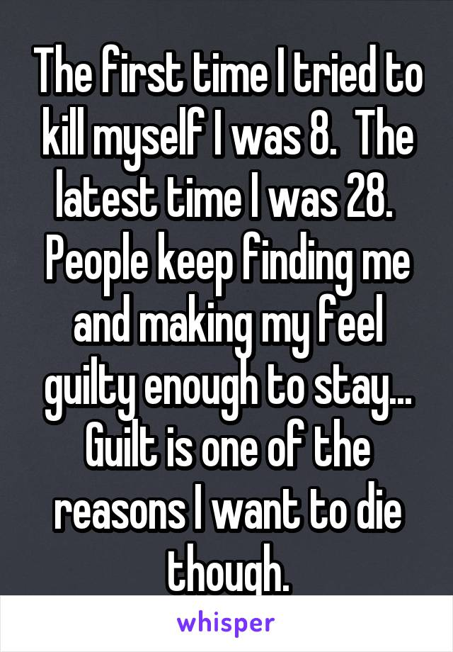 The first time I tried to kill myself I was 8.  The latest time I was 28.  People keep finding me and making my feel guilty enough to stay... Guilt is one of the reasons I want to die though.