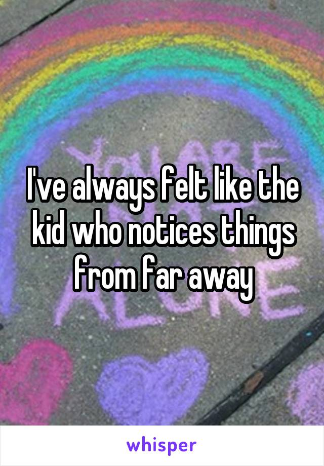 I've always felt like the kid who notices things from far away