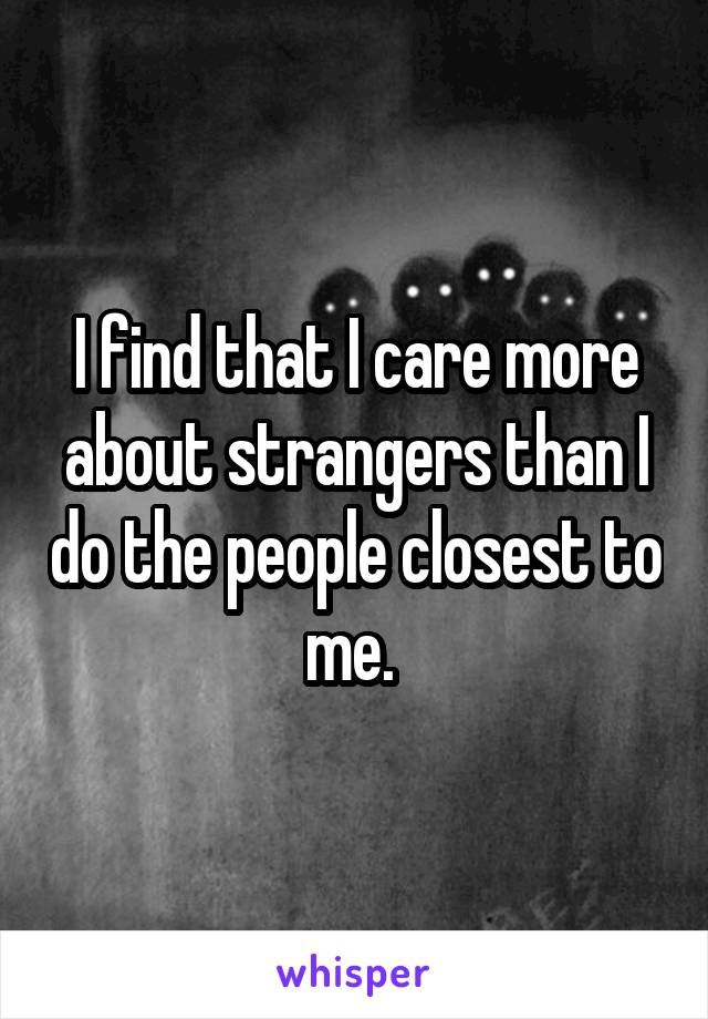 I find that I care more about strangers than I do the people closest to me.