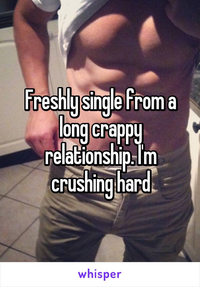 Freshly single from a long crappy relationship. I'm crushing hard